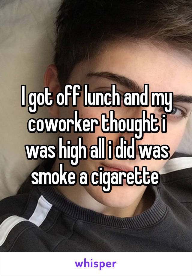 I got off lunch and my coworker thought i was high all i did was smoke a cigarette