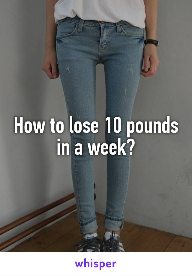 How to lose 10 pounds in a week?