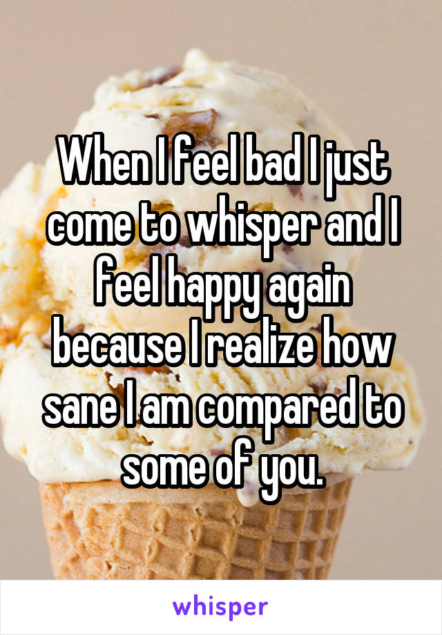When I feel bad I just come to whisper and I feel happy again because I realize how sane I am compared to some of you.