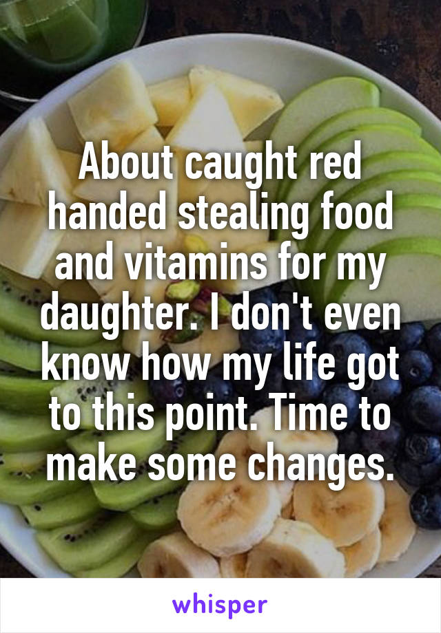 About caught red handed stealing food and vitamins for my daughter. I don't even know how my life got to this point. Time to make some changes.