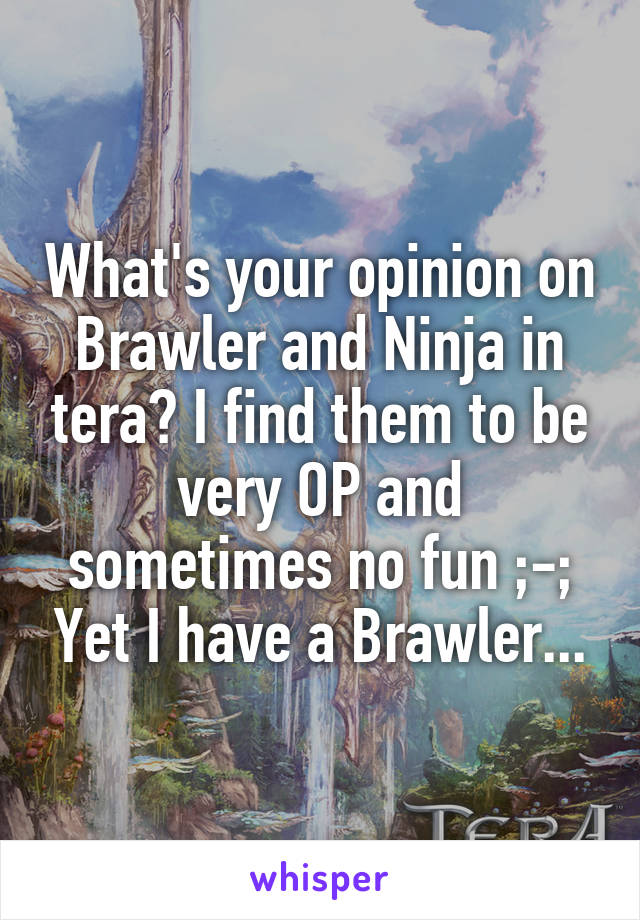What's your opinion on Brawler and Ninja in tera? I find them to be very OP and sometimes no fun ;-; Yet I have a Brawler...
