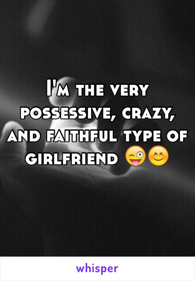 I'm the very possessive, crazy, and faithful type of girlfriend 😜😊