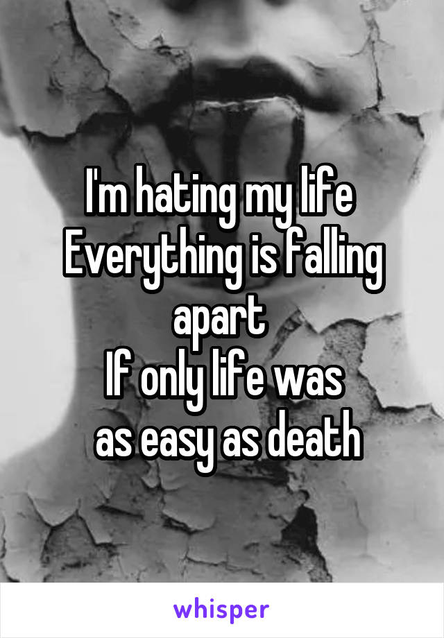 I'm hating my life  Everything is falling apart  If only life was  as easy as death