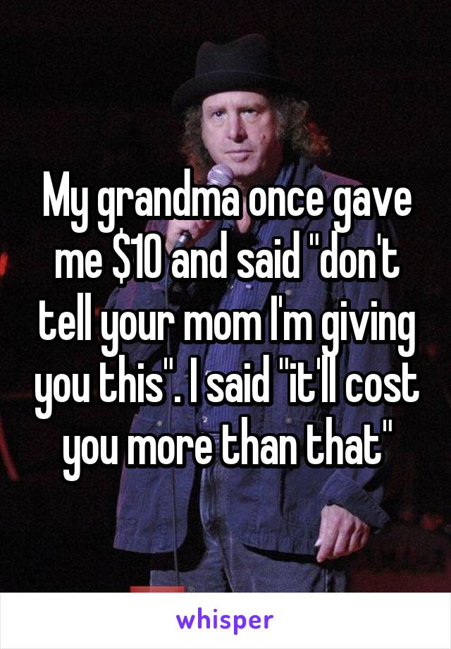 """My grandma once gave me $10 and said """"don't tell your mom I'm giving you this"""". I said """"it'll cost you more than that"""""""