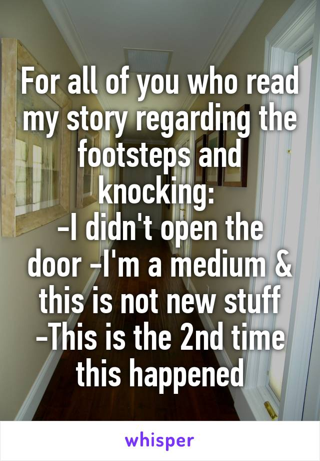 For all of you who read my story regarding the footsteps and knocking:  -I didn't open the door -I'm a medium & this is not new stuff -This is the 2nd time this happened