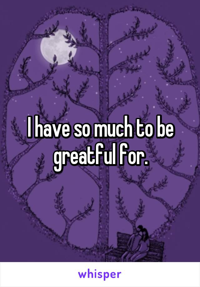 I have so much to be greatful for.