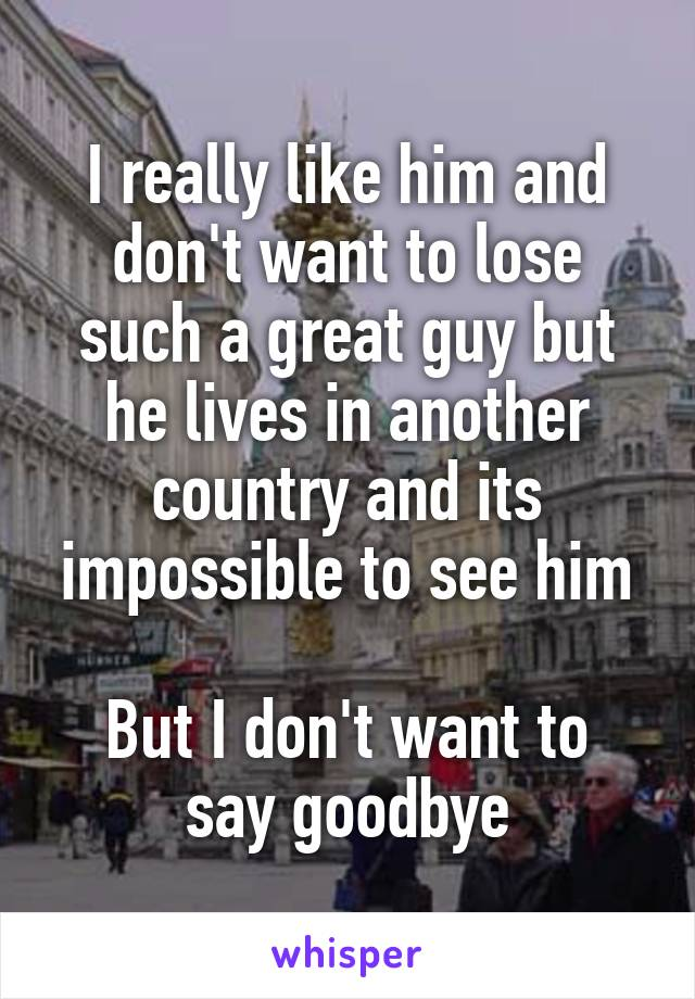 I really like him and don't want to lose such a great guy but he lives in another country and its impossible to see him  But I don't want to say goodbye