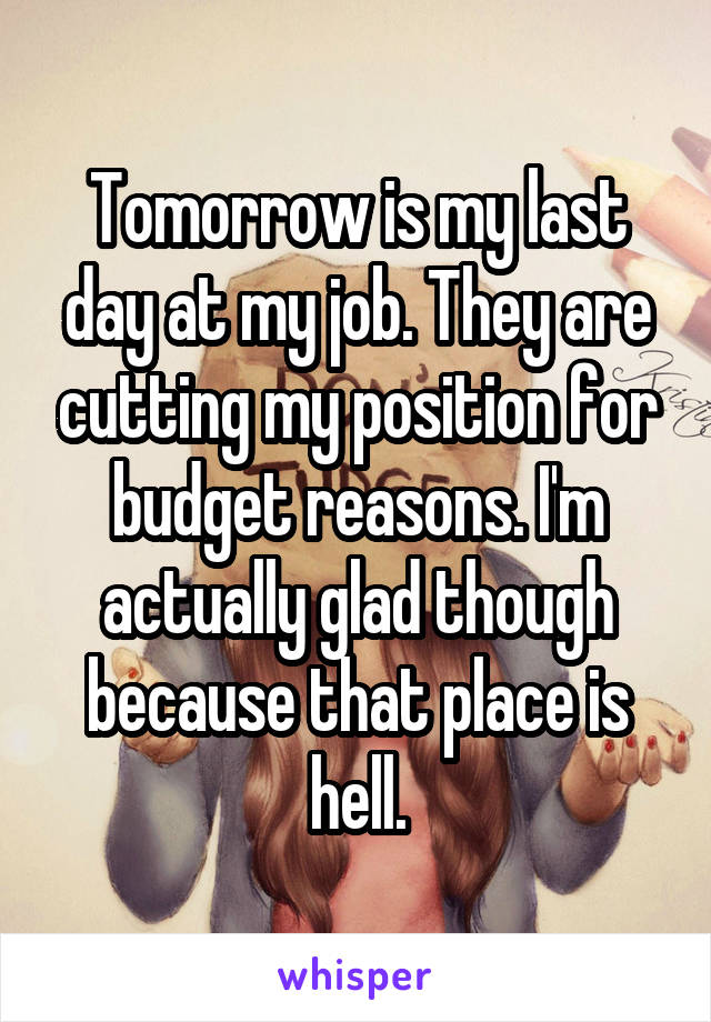 Tomorrow is my last day at my job. They are cutting my position for budget reasons. I'm actually glad though because that place is hell.