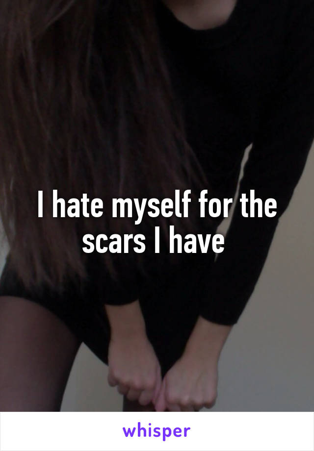 I hate myself for the scars I have