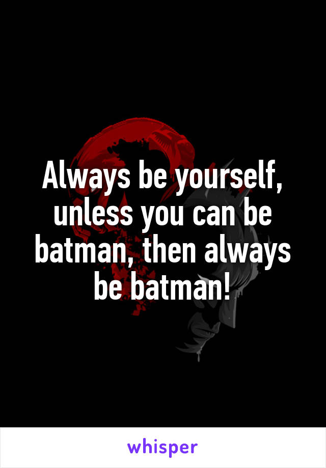 Always be yourself, unless you can be batman, then always be batman!