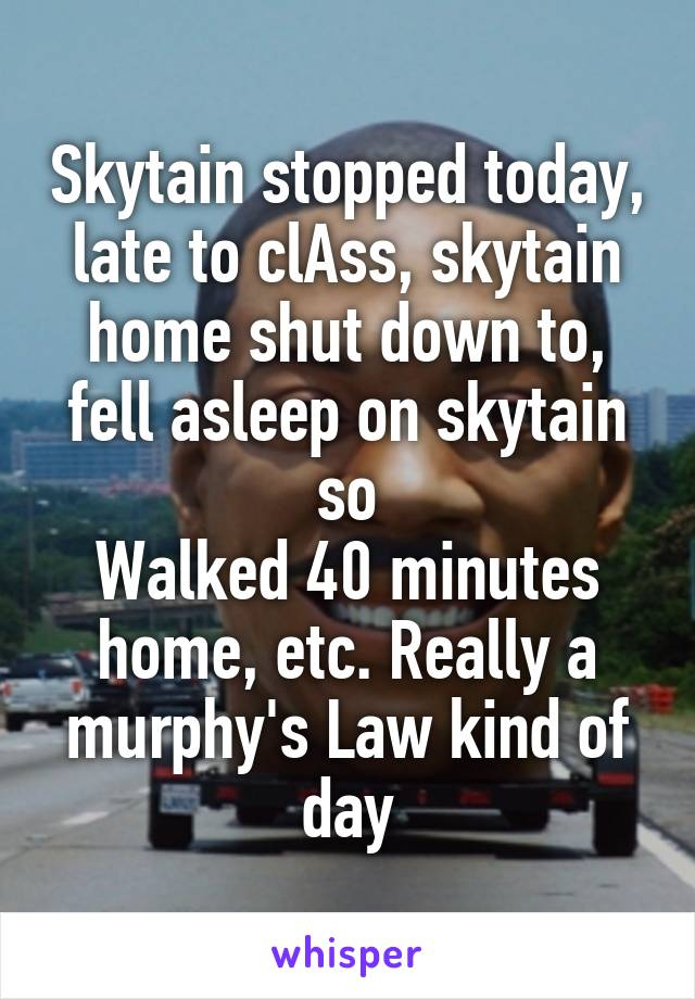 Skytain stopped today, late to clAss, skytain home shut down to, fell asleep on skytain so Walked 40 minutes home, etc. Really a murphy's Law kind of day