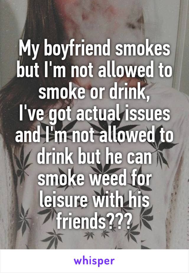 My boyfriend smokes but I'm not allowed to smoke or drink, I've got actual issues and I'm not allowed to drink but he can smoke weed for leisure with his friends???