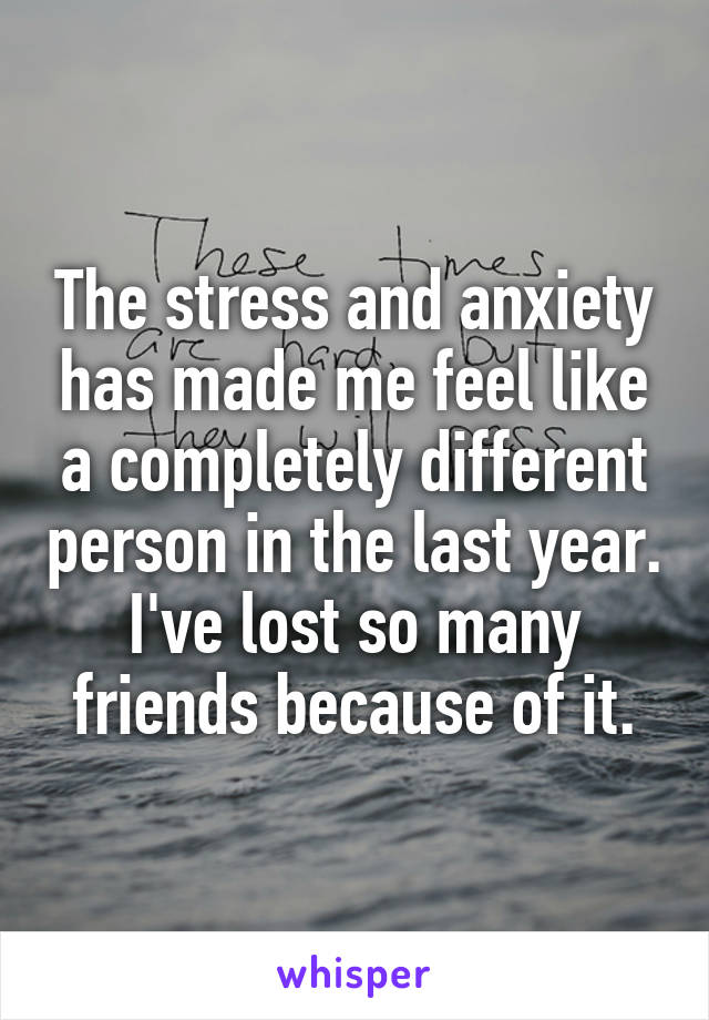 The stress and anxiety has made me feel like a completely different person in the last year. I've lost so many friends because of it.