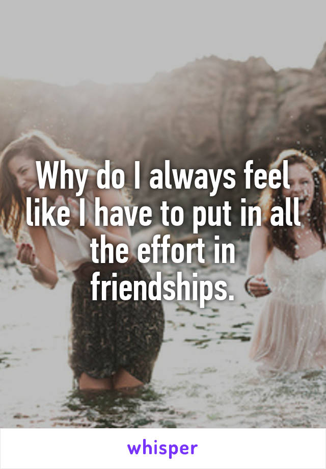 Why do I always feel like I have to put in all the effort in friendships.