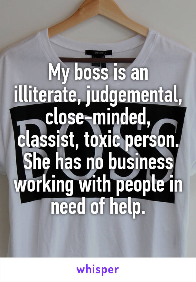 My boss is an illiterate, judgemental, close-minded, classist, toxic person. She has no business working with people in need of help.