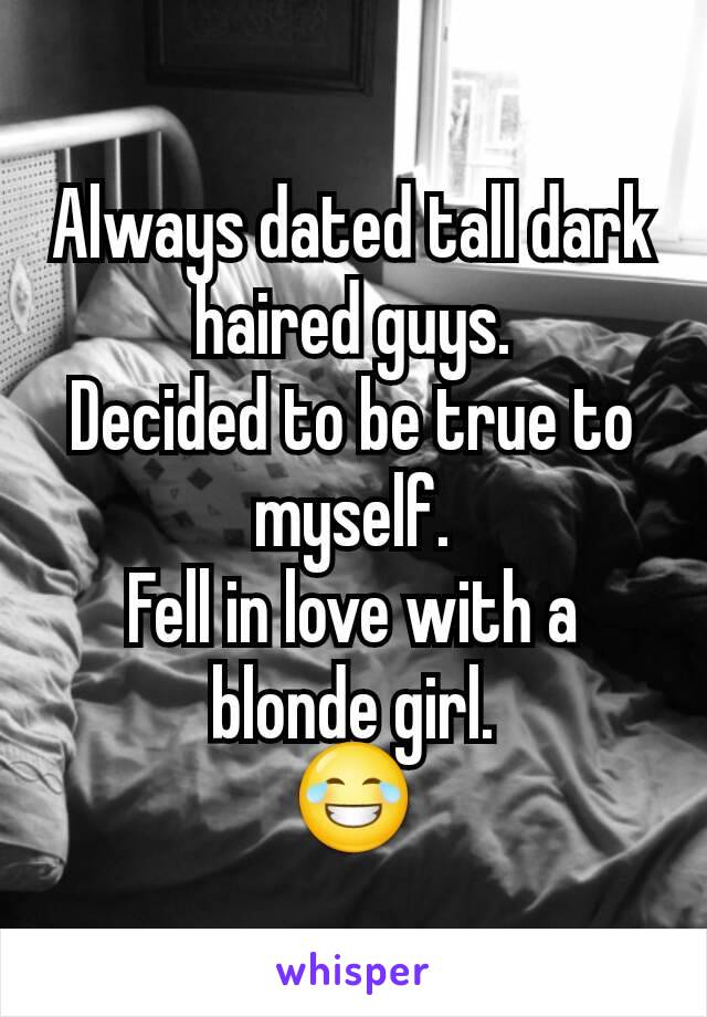 Always dated tall dark haired guys. Decided to be true to myself. Fell in love with a blonde girl. 😂