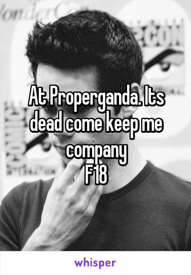 At Properganda. Its dead come keep me company F18