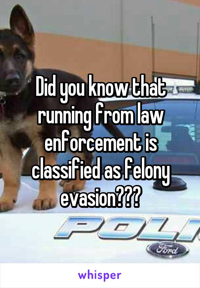 Did you know that running from law enforcement is classified as felony evasion???