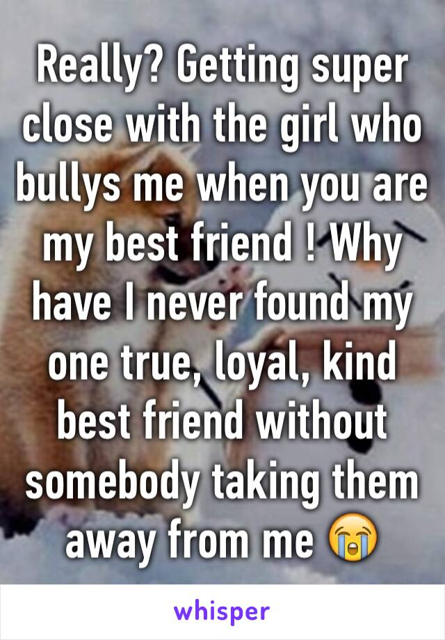 Really? Getting super close with the girl who bullys me when you are my best friend ! Why have I never found my one true, loyal, kind best friend without somebody taking them away from me 😭