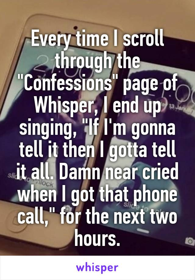 "Every time I scroll through the ""Confessions"" page of Whisper, I end up singing, ""If I'm gonna tell it then I gotta tell it all. Damn near cried when I got that phone call,"" for the next two hours."