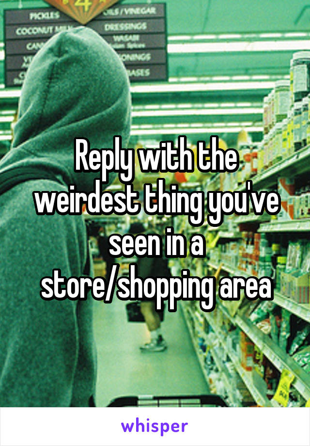 Reply with the weirdest thing you've seen in a store/shopping area