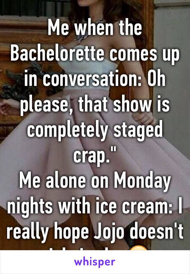 "Me when the Bachelorette comes up in conversation: Oh please, that show is completely staged crap."" Me alone on Monday nights with ice cream: I really hope Jojo doesn't pick Jordan😕"