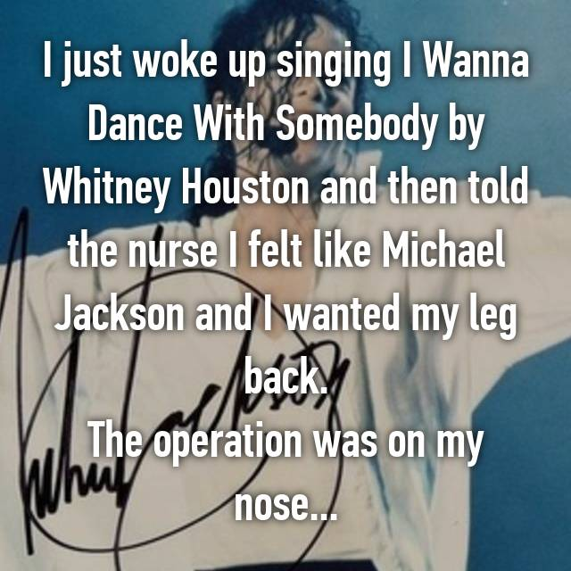 I just woke up singing I Wanna Dance With Somebody by Whitney Houston and then told the nurse I felt like Michael Jackson and I wanted my leg back. The operation was on my nose...