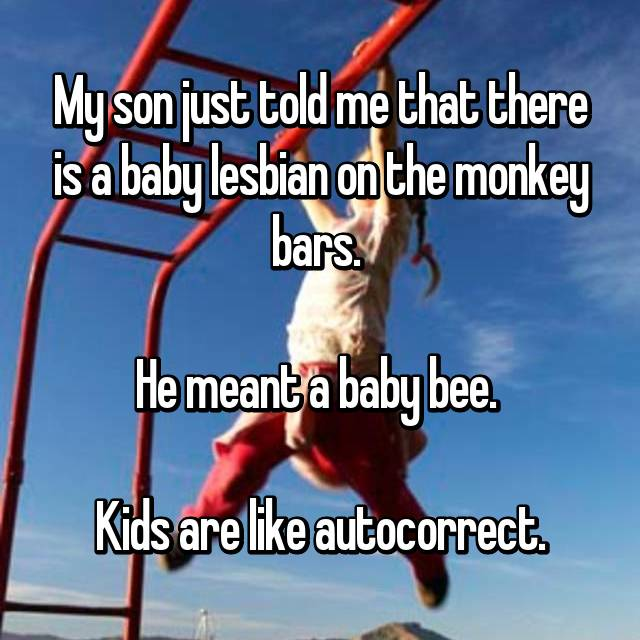 My son just told me that there is a baby lesbian on the monkey bars.   He meant a baby bee.   Kids are like autocorrect.