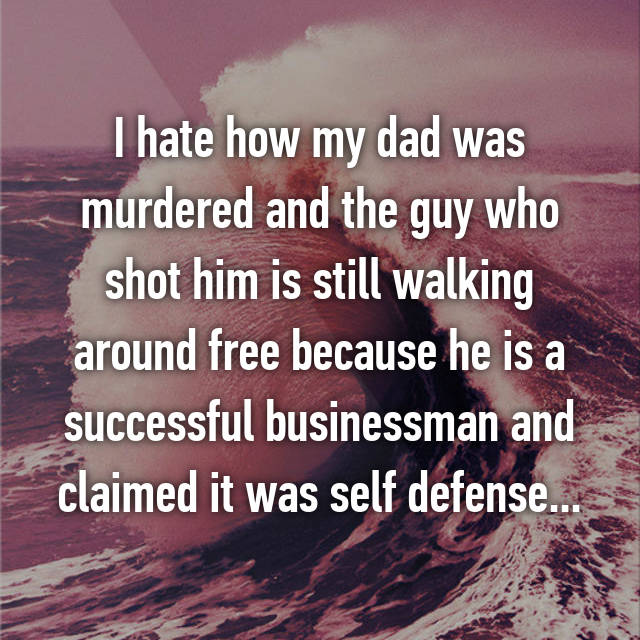 I hate how my dad was murdered and the guy who shot him is still walking around free because he is a successful businessman and claimed it was self defense...