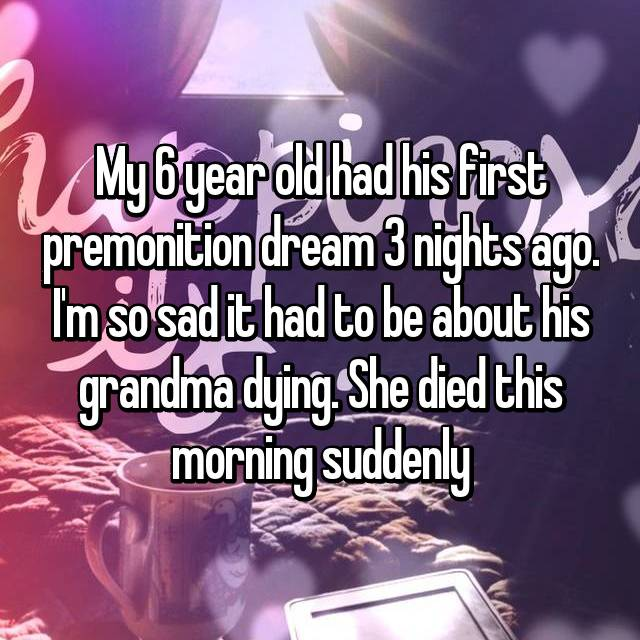 My 6 year old had his first premonition dream 3 nights ago. I'm so sad it had to be about his grandma dying. She died this morning suddenly