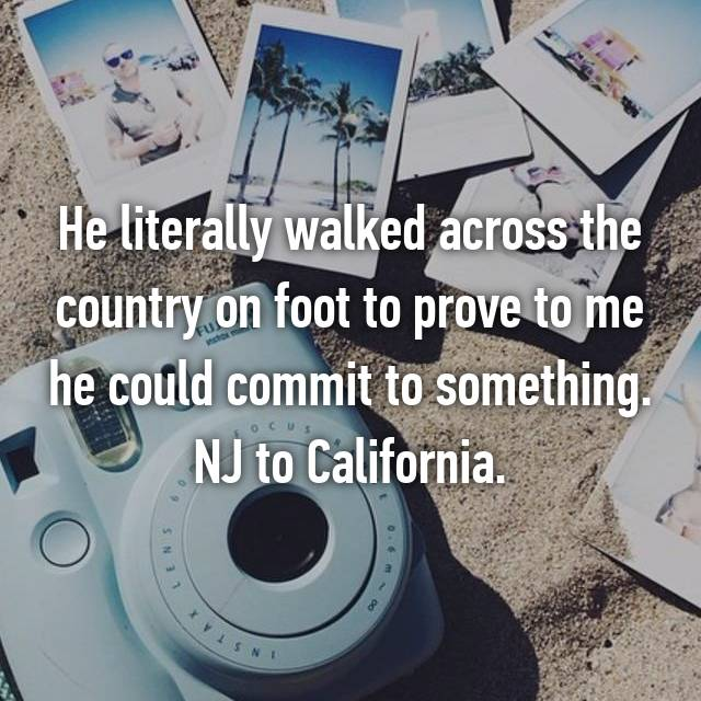 He literally walked across the country on foot to prove to me he could commit to something. NJ to California.