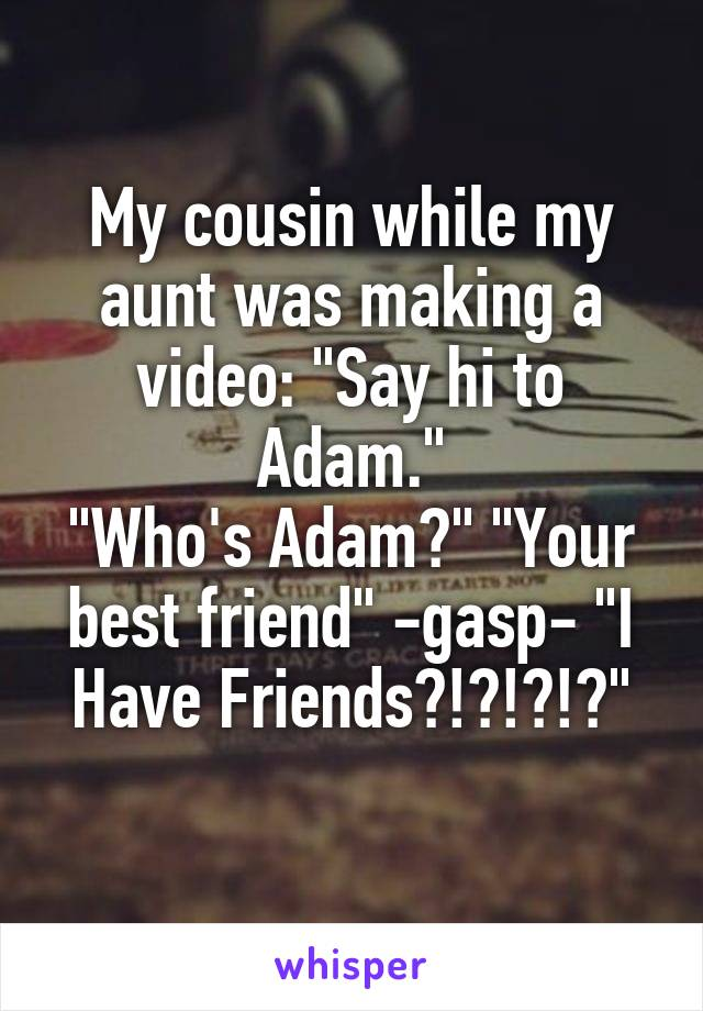 """My cousin while my aunt was making a video: """"Say hi to Adam."""" """"Who's Adam?"""" """"Your best friend"""" -gasp- """"I Have Friends?!?!?!?"""""""