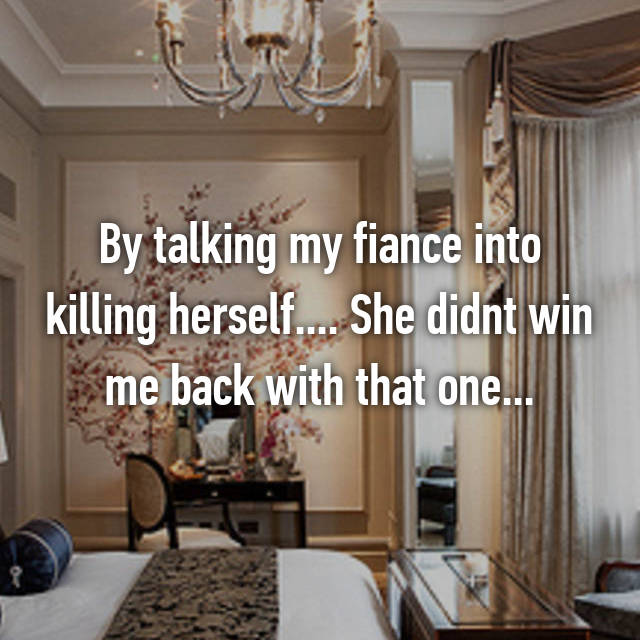By talking my fiance into killing herself.... She didnt win me back with that one...
