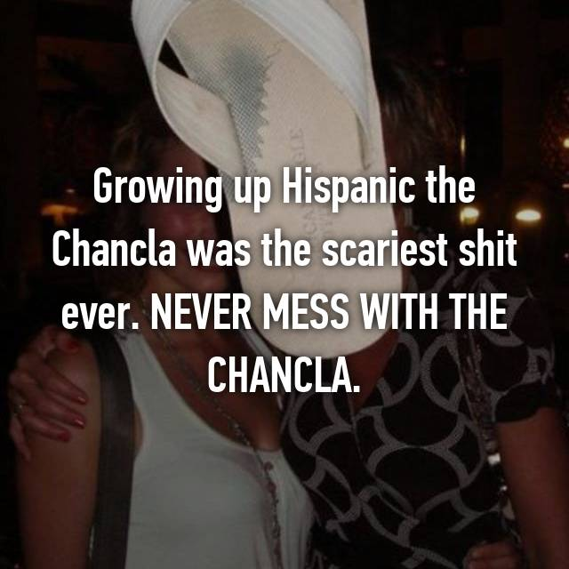 Growing up Hispanic the Chancla was the scariest shit ever. NEVER MESS WITH THE CHANCLA.
