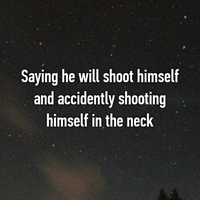 Saying he will shoot himself and accidently shooting himself in the neck