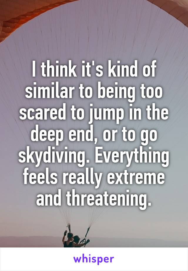 I think it's kind of similar to being too scared to jump in the deep end, or to go skydiving. Everything feels really extreme and threatening.