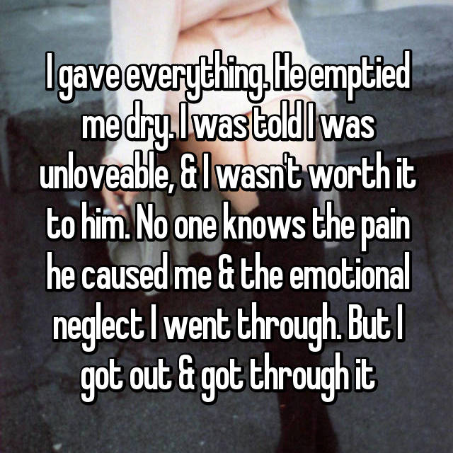 I gave everything. He emptied me dry. I was told I was unloveable, & I wasn't worth it to him. No one knows the pain he caused me & the emotional neglect I went through. But I got out & got through it