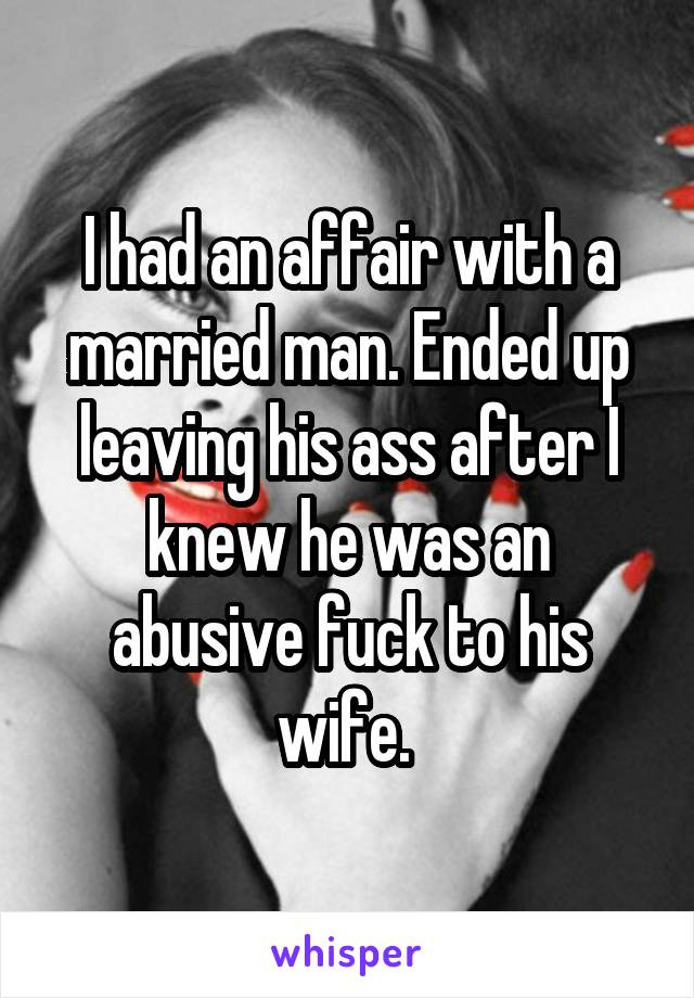 I had an affair with a married man. Ended up leaving his ass after I knew he was an abusive fuck to his wife.