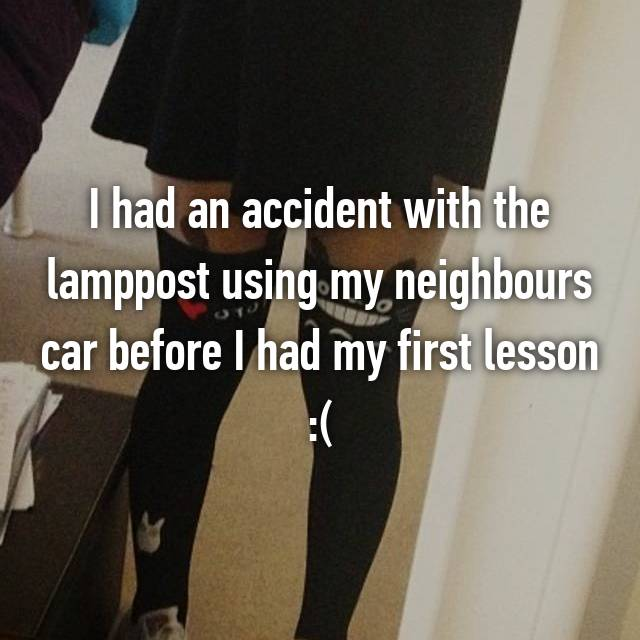 I had an accident with the lamppost using my neighbours car before I had my first lesson :(