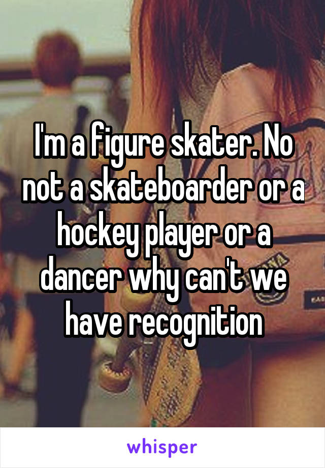 I'm a figure skater. No not a skateboarder or a hockey player or a dancer why can't we have recognition