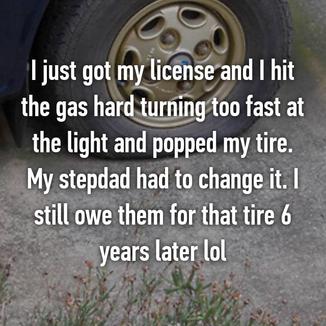 I just got my license and I hit the gas hard turning too fast at the light and popped my tire. My stepdad had to change it. I still owe them for that tire 6 years later lol