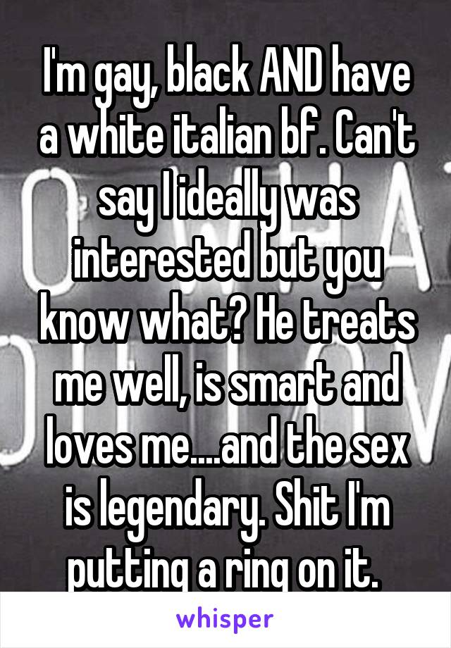 I'm gay, black AND have a white italian bf. Can't say I ideally was interested but you know what? He treats me well, is smart and loves me....and the sex is legendary. Shit I'm putting a ring on it.