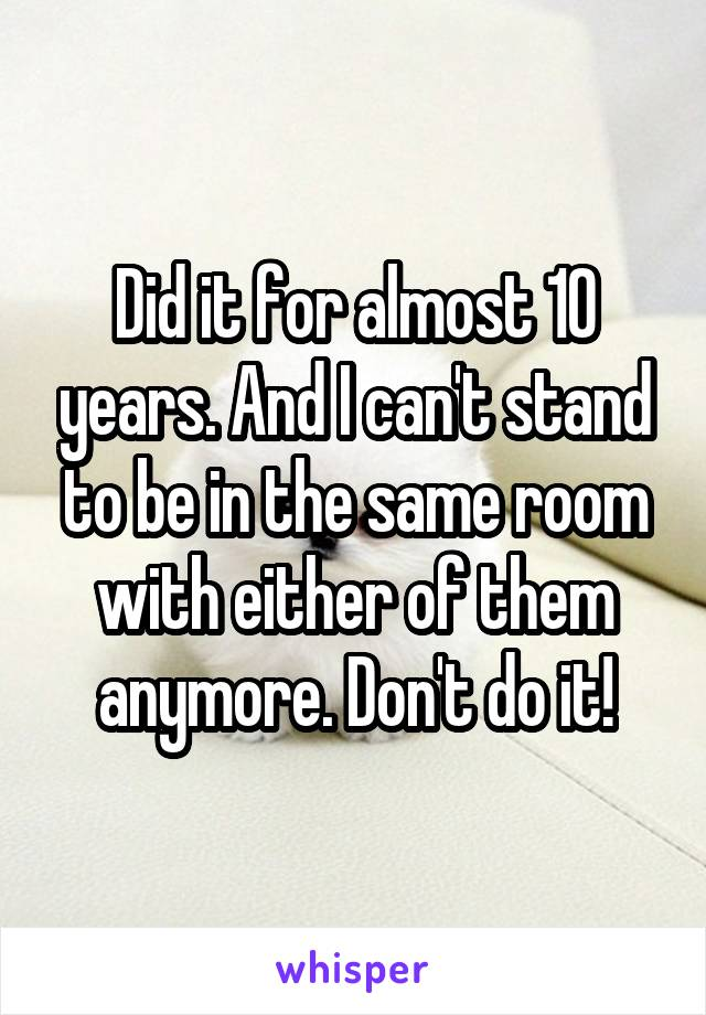 Did it for almost 10 years. And I can't stand to be in the same room with either of them anymore. Don't do it!