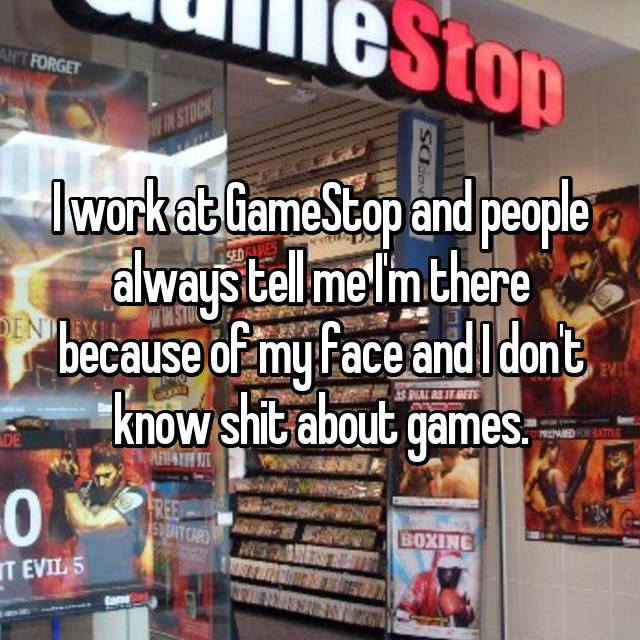 I work at GameStop and people always tell me I'm there because of my face and I don't know shit about games.