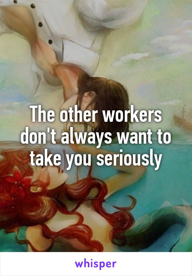 The other workers don't always want to take you seriously