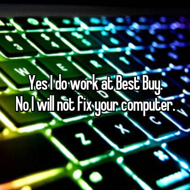 Yes I do work at Best Buy. No I will not fix your computer.