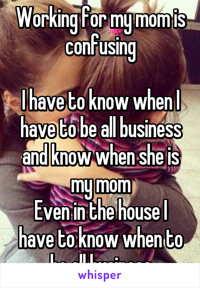 Working for my mom is confusing  I have to know when I have to be all business and know when she is my mom Even in the house I have to know when to be all business