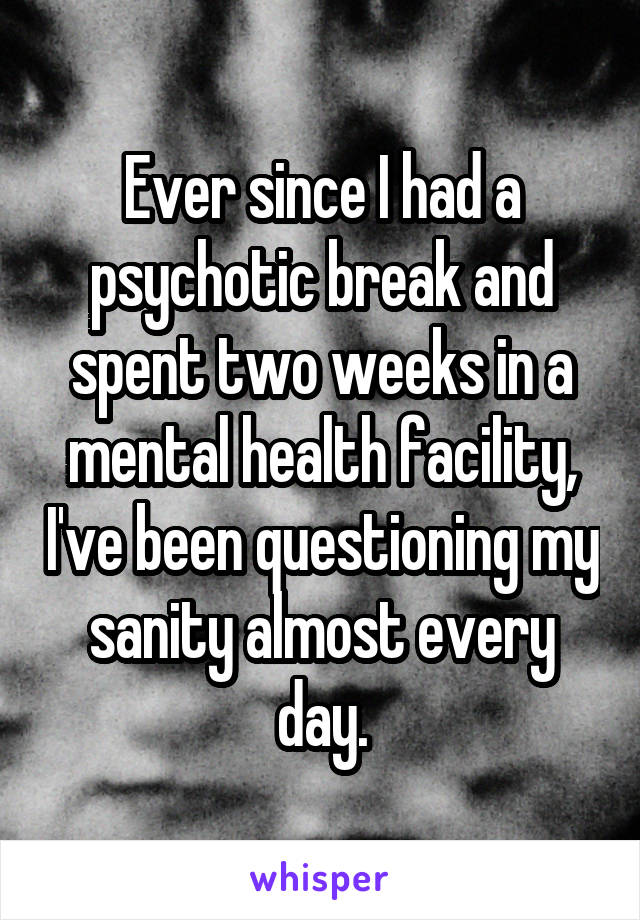 Ever since I had a psychotic break and spent two weeks in a mental health facility, I've been questioning my sanity almost every day.