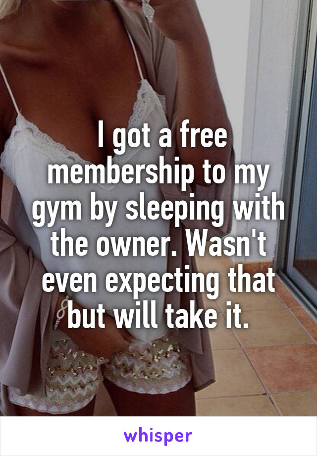 I got a free membership to my gym by sleeping with the owner. Wasn't even expecting that but will take it.