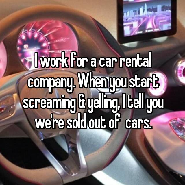 I work for a car rental company. When you start screaming & yelling, I tell you we're sold out of  cars.